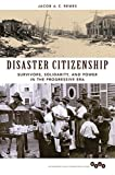 Front cover for the book Disaster Citizenship: Survivors, Solidarity, and Power in the Progressive Era (Working Class in American History) by Jacob A. C. Remes