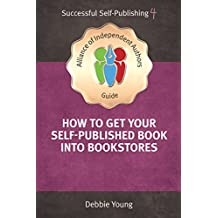 How To Get Your Self-Published Book Into Bookstores: Volume 4 (An Alliance of Independent Authors Guide: Successful Self-Publishing Series)