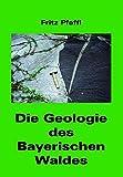 Die Geologie des Bayerischen Waldes (Die Geologie Bayerns) - Fritz Pfaffl