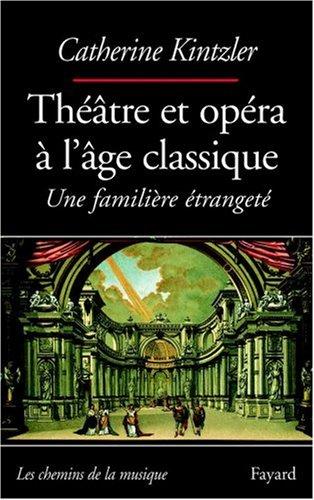 Théâtre et opéra à l'âge clasique : Une familière étrangeté par Catherine Kintzler