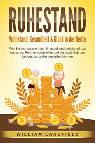 RUHESTAND - Wohlstand, Gesundheit & Glück in der Rente: Wie Sie sich ganz einfach finanziell und geistig auf das Leben als Rentner vorbereiten und die beste Zeit des Lebens sorgenfrei genießen können