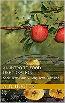 An Intro to Food Dehydration: Short Term Bounty, Long Term Provision by [Hunter, A. O.]