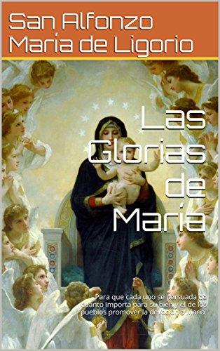 Las Glorias de María: Para que cada uno se persuada de cuánto importa para su bien y el de los pueblos promover la devoción a María. por San Alfonzo María de Ligorio