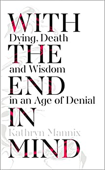 With the End in Mind: Dying, Death and Wisdom in an Age of Denial by [Mannix, Kathryn]