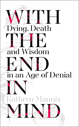 With the End in Mind: Dying, Death and Wisdom in an Age of Denial Book Cover