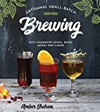 Artisanal Small-Batch Brewing: 65 Easy Homemade Wines, Beers, Meads and Ciders