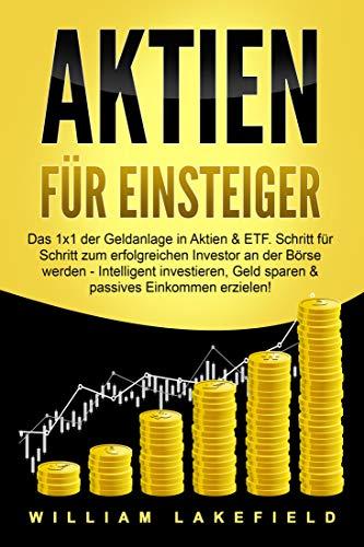 AKTIEN FÜR EINSTEIGER: Das 1x1 der Geldanlage in Aktien & ETF. Schritt für Schritt zum erfolgreichen Investor an der Börse werden - Intelligent investieren, Geld sparen & passives Einkommen erzielen!