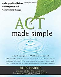 ACT Made Simple: An Easy-To-Read Primer on Acceptance and Commitment Therapy (The New Harbinger Made Simple Series) by Russ Harris (2009-11-01)