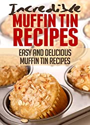 Incredible Muffin Tin Recipes: Easy and Delicious Muffin Tin Meals (Incredible Recipes) (English Edition)