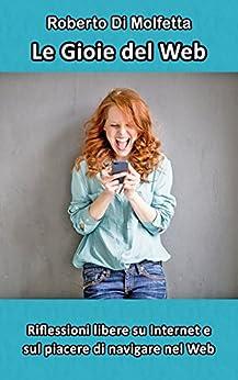 Le Gioie del Web: Riflessioni libere su Internet e sul piacere di navigare nel Web (Italian Edition) by [Di Molfetta, Roberto]