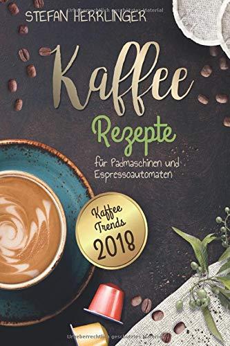 Kaffee Rezepte für Padmaschinen und Espressoautomaten: Kaffee Trends 2018: Schmackhafte, internationale Kaffee-Spezialitäten für Espressomaschinen