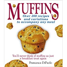 Muffins: Over 300 Recipes and Variations to Accompany Any Meal