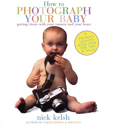 How to Photograph Your Baby(Revised): Getting Closer with Your Camera and Your Heart