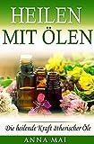 Heilen mit Ölen: Die heilende Kraft ätherischer Öle (Rezepte mit ätherischen Ölen für Kinder und Erwachsene - gegen Krankheiten, Stress, für Haut und Haare, zum Abnehmen) (Ätherische Öle, Heilen 1)