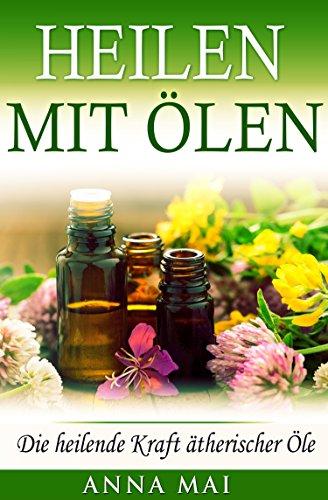 Heilen mit Ölen: Die heilende Kraft ätherischer Öle (Rezepte mit ätherischen Ölen für Kinder und Erwachsene - gegen Krankheiten, Stress, für Haut und Haare, zum Abnehmen) (Ätherische Öle, Heilen 1) -