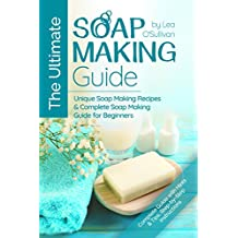 The Ultimate Soap Making Guide: Unique Soap Making Recipes & Complete Soap Making Guide for Beginners (Soap Making at Home, Soapmaking Guide, Soap Making Recipes, Soap Making Book) (English Edition)