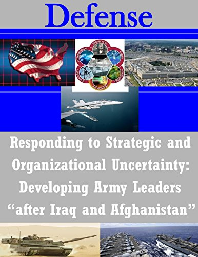 """Responding to Strategic and Organizational Uncertainty: Developing Army Leaders """"after Iraq and Afghanistan"""" (Defense)"""