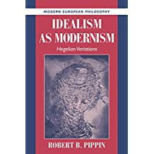 Idealism as Modernism: Hegelian Variations (Modern European Philosophy)