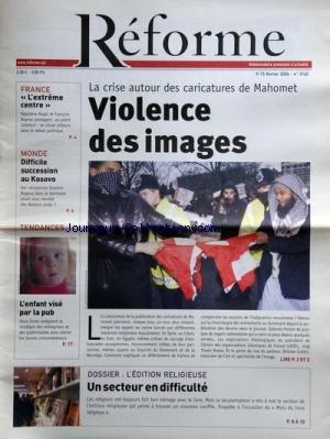 REFORME [No 3162] du 09/02/2006 - LA CRISE AUTOUR DES CARICATURES DE MAHOMET - VIOLENCE DES IMAGES - L'EDITION RELIGIEUSE - UN SECTEUR EN DIFFICULTE - L'ENFANT VISE PAR LA PUB - DIFFICILE SUCCESSION AU KOSOVO - QUI REMPLACERA IBRAHIM RUGOVA - L'EXTREME CENTRE - SEGOLENE ROYAL ET F. BAYROU - POUR L'AMOUR DES VISAGES - ZINOVI GOMBESSA