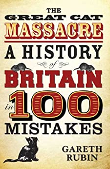 The Great Cat Massacre - A History of Britain in 100 Mistakes by [Rubin, Gareth]