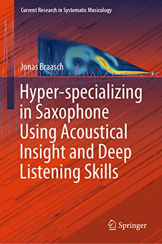 Hyper-specializing in Saxophone Using Acoustical Insight and Deep Listening Skills (Current Research in Systematic Musicology Book 6) (English Edition) -