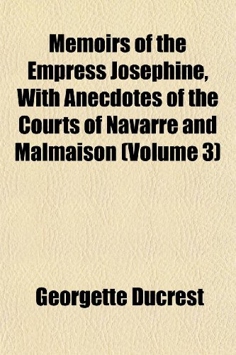 Memoirs of the Empress Josephine, With Anecdotes of the Courts of Navarre and Malmaison (Volume 3)