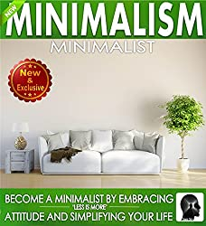 Minimalism: Minimalist: Become a Minimalist by Embracing Less is More Attitude and Simplify Your Life (Minimalism - Minimalist Less is More Books by Sam Siv Book 1)