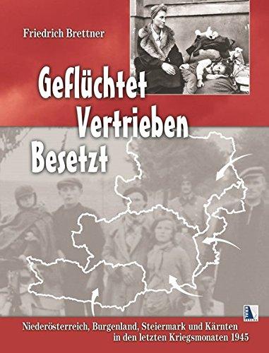 Geflüchtet - Vertrieben - Besetzt: Niederösterreich, Burgenland, Steiermark und Kärnten in den letzten Kriegsmonaten 1945