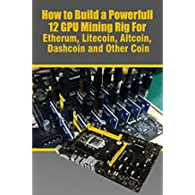 How to Build a Powerfull 12 GPU Mining Rig For Etherum, Litecoin, Altcoin, Dashcoin and Other Coin: How to Build an 12 GPU Mining Rig (works for AMD & Nvidia) (English Edition)
