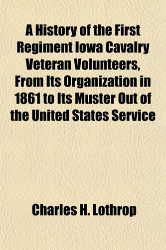 A History of the First Regiment Iowa Cavalry Veteran Volunteers, From Its Organization in 1861 to Its Muster Out of the United States Service