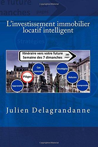 L'investissement immobilier locatif intelligent: Itinéraire vers votre future semaine des 7 dimanches par Julien Delagrandanne