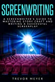 #1: Screenwriting: A Screenwriter's Guide To Mastering Story Craft And Writing A Successful Screenplay (Art, Business, Film, Principles, Script, Structure, Style, Technique, Television)
