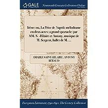 Irene: Ou, La Prise de Napoli: Melodrame En Deux Actes: A Grand Spectacle: Par MM. S. -Hilaire Et Antony, Musique de M. Sergent, Ballet de M. ...