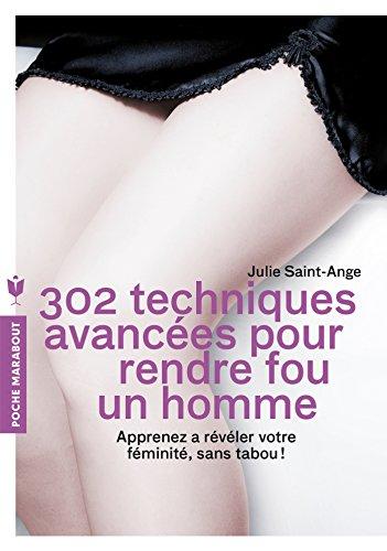 302 techniques avancées pour rendre fou un homme: Apprenez à révéler votre féminité, sans tabou