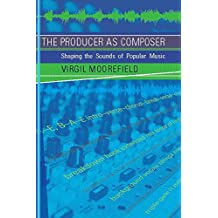 The Producer as Composer: Shaping the Sounds of Popular Music (MIT Press)