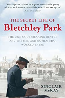 The  Secret Life of Bletchley Park: The WW11 Codebreaking Centre and the Men and Women Who Worked There: The WWII Codebreaking Centre and the Men and Women Who Worked There by [McKay, Sinclair]