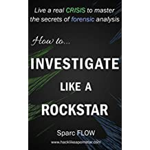 How to Investigate Like a Rockstar: Live a real crisis to master the secrets of forensic analysis (Hacking the Planet Book 5) (English Edition)