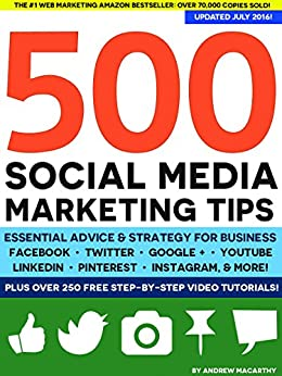 500 Social Media Marketing Tips: Essential Advice, Hints and Strategy for Business: Facebook, Twitter, Pinterest, Google+, YouTube, Instagram, LinkedIn, and More! by [Macarthy, Andrew]