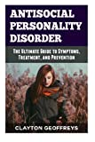 Antisocial Personality Disorder: The Ultimate Guide to Symptoms, Treatment, and Prevention (Personality Disorders)