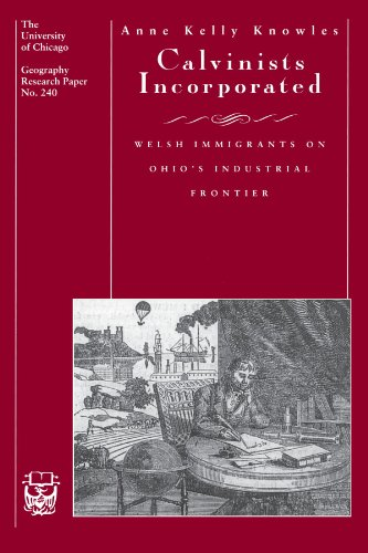 Calvinists Incorporated: Welsh Immigrants on Ohio's Industrial Frontier (University of Chicago Geography Research Paper) (University of Chicago Geography Research Papers)