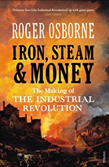 Iron, Steam & Money: The Making of the Industrial Revolution by [Osborne, Roger]