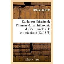 Etudes Sur L'Histoire de L'Humanite. La Philosophie Du XVIII Siecle Et Le Christianisme