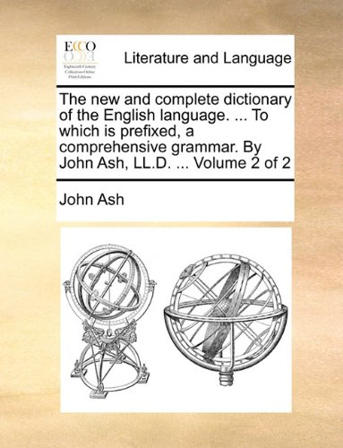 The new and complete dictionary of the English language. ... To which is prefixed, a comprehensive grammar. By John Ash, LL.D. ...  Volume 2 of 2