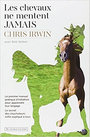 Les chevaux ne mentent jamais : Le secret des chuchoteurs de Chris Irwin,Bob Weber ,Christophe Rosson (Traduction) ( 2 avril 2015 )