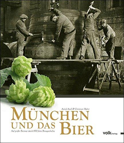 München und das Bier. Auf großer Biertour durch 850 Jahre Braugeschichte Münchner Bier