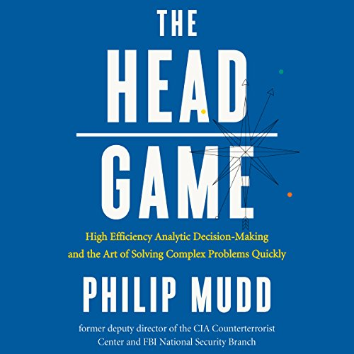 The Head Game: High Efficiency Analytic Decision-Making and the Art of Solving Complex Problems Quickly (Philip Mudd)