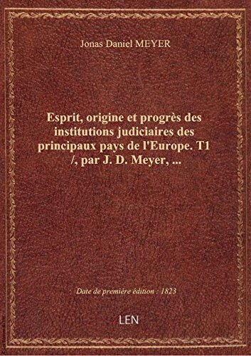 Esprit, origine et progrès des institutions judiciaires des principaux pays de l'Europe. T1 /, par