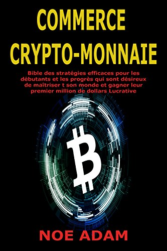Commerce Crypto-monnaie: Bible des stratgies efficaces pour les dbutants et les progrs qui sont dsireux de matriser t son monde et gagner leur premier million de dollars Lucrative