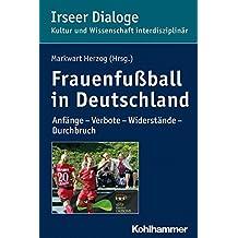 Frauenfußball in Deutschland: Anfänge - Verbote - Widerstände - Durchbruch (Irseer Dialoge / Kultur und Wissenschaft interdisziplinär)