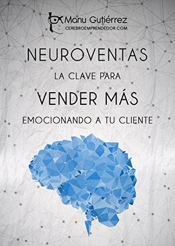 NEUROVENTAS: LA CLAVE PARA VENDER MÁS EMOCIONANDO A TU CLIENTE: Cómo vender más empleando estrategias de Neuroventas (Mini Guías CerebroEmprendedor) por Manu Gutiérrez